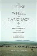 Anthony, David W. - The Horse, the Wheel, and Language: How Bronze-Age Riders from the Eurasian Steppes Shaped the Modern World - 9780691148182 - V9780691148182