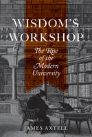 Axtell, James - Wisdom's Workshop: The Rise of the Modern University - 9780691149592 - V9780691149592