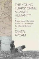 Akçam, Taner - The Young Turks' Crime against Humanity: The Armenian Genocide and Ethnic Cleansing in the Ottoman Empire (Human Rights and Crimes Against Humanity) - 9780691159560 - V9780691159560