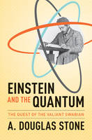 Stone, A. Douglas - Einstein and the Quantum: The Quest of the Valiant Swabian - 9780691168562 - V9780691168562