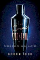 Freese, Katherine - The Cosmic Cocktail: Three Parts Dark Matter (Science Essentials) - 9780691169187 - V9780691169187