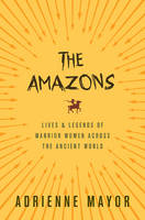 Mayor, Adrienne - The Amazons: Lives and Legends of Warrior Women across the Ancient World - 9780691170275 - V9780691170275