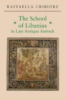 Cribiore, Raffaella - The School of Libanius in Late Antique Antioch - 9780691171357 - V9780691171357