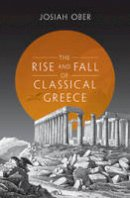 Ober, Josiah - The Rise and Fall of Classical Greece (The Princeton History of the Ancient World) - 9780691173146 - 9780691173146