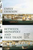 Erikson, Emily - Between Monopoly and Free Trade: The English East India Company, 1600-1757 (Princeton Analytical Sociology Series) - 9780691173795 - V9780691173795