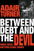 Turner, Adair - Between Debt and the Devil: Money, Credit, and Fixing Global Finance - 9780691175980 - V9780691175980
