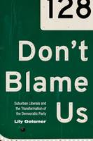 Geismer, Lily - Don't Blame Us: Suburban Liberals and the Transformation of the Democratic Party (Politics and Society in Modern America) - 9780691176239 - V9780691176239