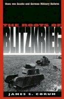 Corum, James S. - The Roots of Blitzkrieg: Hans von Seeckt and German Military Reform - 9780700606283 - V9780700606283