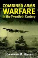 House, Jonathan M. - Combined Arms Warfare in the Twentieth Century - 9780700610983 - V9780700610983