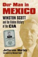 Morley, Jefferson - Our Man in Mexico: Winston Scott and the Hidden History of the CIA - 9780700617906 - V9780700617906
