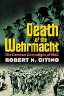 Citino, Robert M. - Death of the Wehrmacht: The German Campaigns of 1942 (Modern War Studies) - 9780700617913 - V9780700617913
