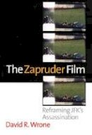 Wrone, David R. - The Zapruder Film: Reframing JFK's Assassination - 9780700619436 - V9780700619436