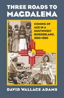 Adams, David Wallace - Three Roads to Magdalena: Coming of Age in a Southwest Borderland, 1890-1990 - 9780700622542 - V9780700622542