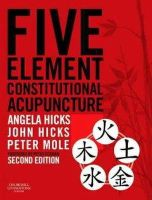 Hicks MAc  DipCHM  MBAcC  MRCHM, Angela, Hicks PhD  DrAc  DipCHM  MBAcC  MRCHM, John, Mole MA(Oxon)  MAc  MBAcC, Peter - Five Element Constitutional Acupuncture, 2e - 9780702031755 - V9780702031755