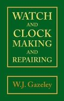 Gazeley, W.J. - Watch and Clock Making and Repairing - 9780709049951 - V9780709049951
