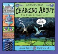 Bailey, Jacqui - Charging About: The Story of Electricity (Science Works) - 9780713662580 - V9780713662580