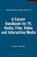 Llewellyn, Shiona - A Career Handbook for TV, Radio, Film, Video and Interactive Media (Professional Media Practice) - 9780713663204 - V9780713663204