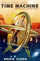 Brian Clegg - Build Your Own Time Machine: The Real Science of Time Travel - 9780715645185 - V9780715645185