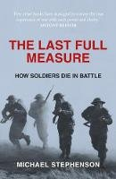 Michael Stephenson - The Last Full Measure: How Soldiers Die in Battle - 9780715646953 - V9780715646953