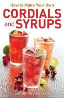 Atkinson, Catherine - How to Make Your Own Cordials and Syrups - 9780716023906 - V9780716023906