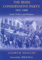 Andrew Shields - The Irish Conservative Party, 1852-1868: Land, Politics and Religion - 9780716528821 - 9780716528821