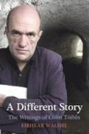 Eibhear Walshe - A Different Story: The Writings of Colm Toibin - 9780716531319 - V9780716531319
