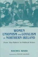 Ward, Rachel - Women, Unionism and Loyalty in Northern Ireland: From Tea-makers to Political Actors - 9780716533399 - 9780716533399