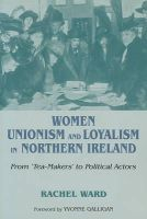 Ward, Rachel - Women, Unionism and Loyalty in Northern Ireland: From Tea-Makers to Political Actors - 9780716533405 - 9780716533405