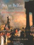 Black, Eileen - Art in Belfast 1760-1888:  Art Lovers or Philistines - 9780716533627 - 9780716533627