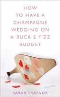 Sarah Traynor - How to Have a Champagne Wedding on a Buck's Fizz Budget - 9780717141135 - KLN0012828