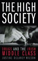 Wilson, Justine Delaney - The High Society: Drugs and the Irish Middle Class - 9780717141784 - KNW0008892