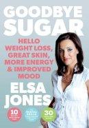 Elsa Jones - Goodbye Sugar: Hello Weight Loss, Great Skin, More Energy and Improved Mood - 9780717166893 - V9780717166893