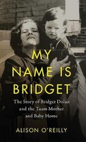 Alison O&#8217Reilly - My Name is Bridget: The Untold Story of Bridget Dolan and the Tuam Mother and Baby Home - 9780717180424 - V9780717180424