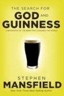 Mansfield, Stephen - The Search for God and Guinness: A Biography of the Beer that Changed the World - 9780718011338 - V9780718011338