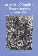 Tyacke, Nicholas - Aspects of English Protestantism C.1530-1700 - 9780719053924 - V9780719053924