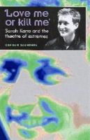 Saunders, Graham - 'Love Me Or Kill Me': Sarah Kane and the Theatre of Extremes - 9780719059568 - V9780719059568
