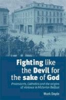 Doyle, Mark - Fighting Like the Devil for the Sake of God: Protestants, Catholics and the Origins of Violence in Victorian Belfast - 9780719079535 - KEX0299187