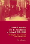 Maguire Martin - The Civil Service and the Revolution in Ireland 1912-38:  'Shaking the Blood-stained Hand of Mr Collins' - 9780719081941 - V9780719081941