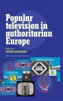 Goddard, Peter - Popular Television in Authoritarian Europe - 9780719082399 - V9780719082399