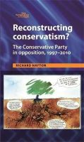 Hayton, Richard - Reconstructing Conservatism?: The Conservative Party in Opposition, 1997-2010 (New Perspectives on the Right) - 9780719083167 - V9780719083167