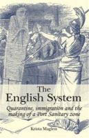 Maglen, Krista - The English System: Quarantine, Immigration and the Making of a Port Sanitary Zone - 9780719089657 - V9780719089657