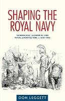 Don, Leggett - Shaping the Royal Navy: Engineering, authority and the ship in the long nineteenth century - 9780719090288 - V9780719090288