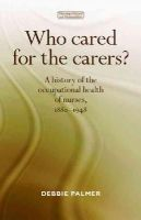 Palmer, Debbie - Who Cared for the Carers?: A History of the Occupational Health of Nurses, 1880-1948 (Nursing History and Humanities) - 9780719090875 - V9780719090875