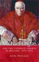 Privilege, John - Michael Logue and the Catholic Church in Ireland, 1879-1925 - 9780719091322 - V9780719091322