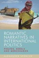 Spencer, Alexander - Romantic narratives in international politics: Pirates, rebels and mercenaries - 9780719095290 - V9780719095290