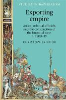 Prior, Christopher - Exporting empire: Africa, colonial officials and the construction of the British imperial state, c.1900-39 (Studies in Imperialism MUP) - 9780719099298 - V9780719099298