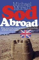 MICHAEL MORAN - Sod Abroad: Why You'd be Mad to Leave the Comfort of Your Own Home - 9780719521409 - KLN0012745
