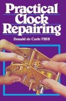 Donald de Carle - Practical Clock Repairing (3rd Edition) - 9780719800009 - V9780719800009