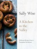 Wise, Sally - A Kitchen in the Valley: 140 Delicious Recipes from a TasmanianFarmhouse - 9780733333620 - V9780733333620