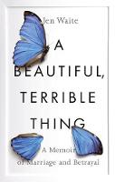 Waite, Jen - A Beautiful, Terrible Thing: A Memoir of Marriage and Betrayal - 9780735216464 - V9780735216464